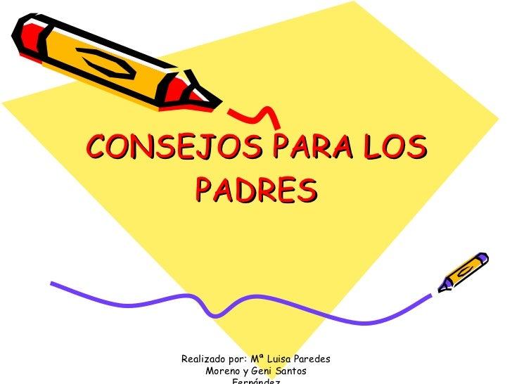 CONSEJOS PARA LOS PADRES Realizado por: Mª Luisa Paredes Moreno y Geni Santos Fernández