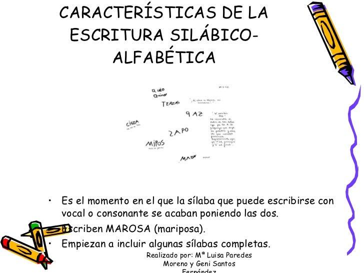 CARACTERÍSTICAS DE LA ESCRITURA SILÁBICO-ALFABÉTICA <ul><li>Es el momento en el que la sílaba que puede escribirse con voc...