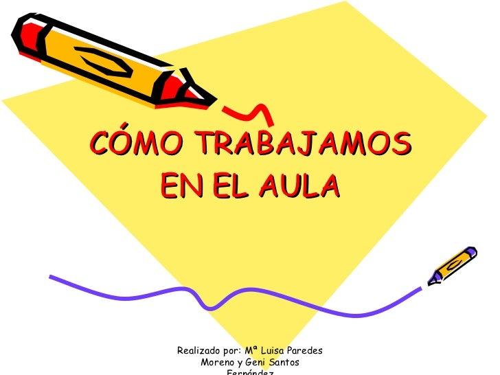 CÓMO TRABAJAMOS EN EL AULA Realizado por: Mª Luisa Paredes Moreno y Geni Santos Fernández