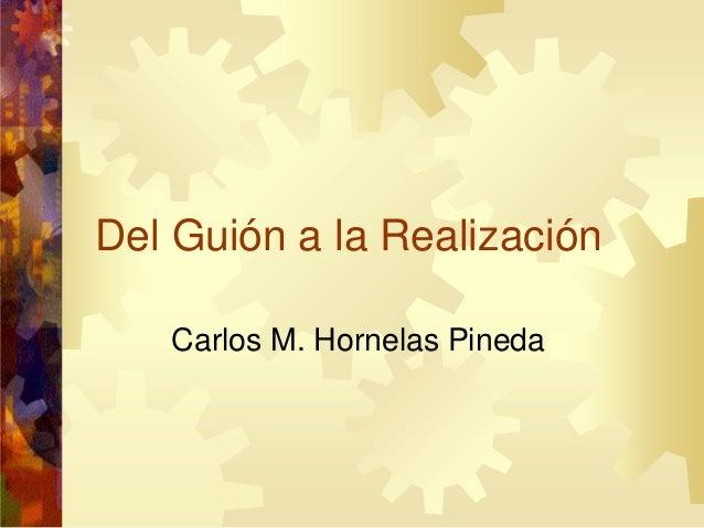 Del Guión a la Realización Carlos M. Hornelas Pineda
