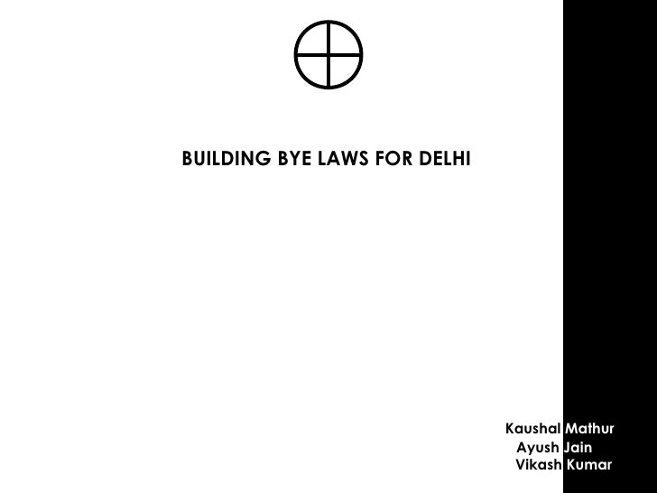 <ul><li>BUILDING BYE LAWS FOR DELHI </li></ul>Kaushal  Mathur Ayush  Jain Vikash  Kumar