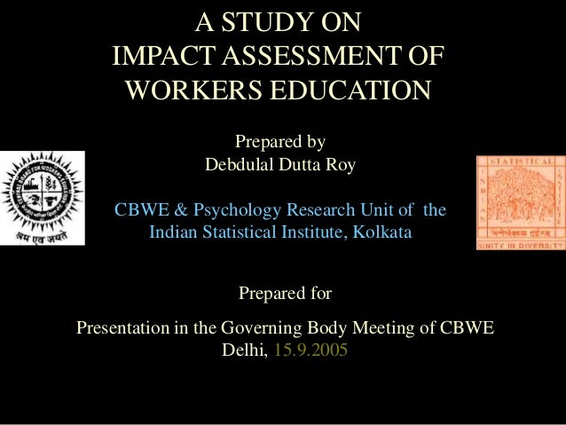 A STUDY ON IMPACT ASSESSMENT OF WORKERS EDUCATION Prepared by Debdulal Dutta Roy CBWE & Psychology Research Unit of the In...