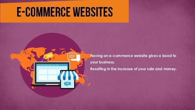 Having an e-commerce website gives a boost to your business. Resulting in the increase of your sale and money.