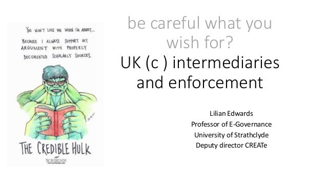 be careful what you wish for? UK (c ) intermediaries and enforcement Lilian Edwards Professor of E-Governance University o...