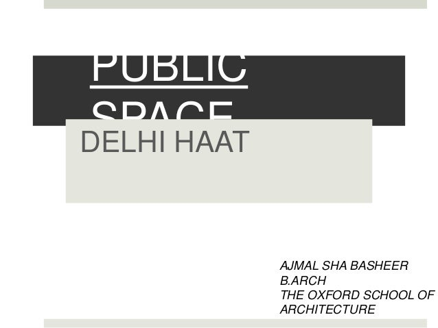 PUBLIC SPACEDELHI HAAT AJMAL SHA BASHEER B.ARCH THE OXFORD SCHOOL OF ARCHITECTURE
