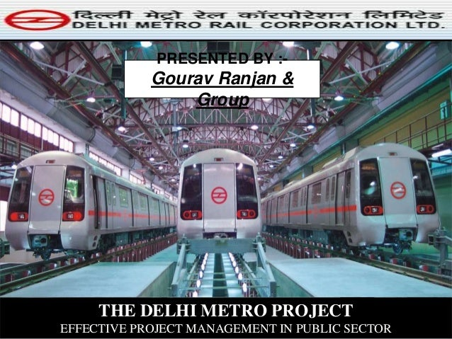THE DELHI METRO PROJECT EFFECTIVE PROJECT MANAGEMENT IN PUBLIC SECTOR PRESENTED BY :- Gourav Ranjan & Group