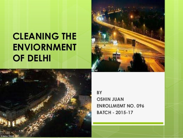 CLEANING THE ENVIORNMENT OF DELHI BY OSHIN JUAN ENROLLMEMT NO. 096 BATCH - 2015-17