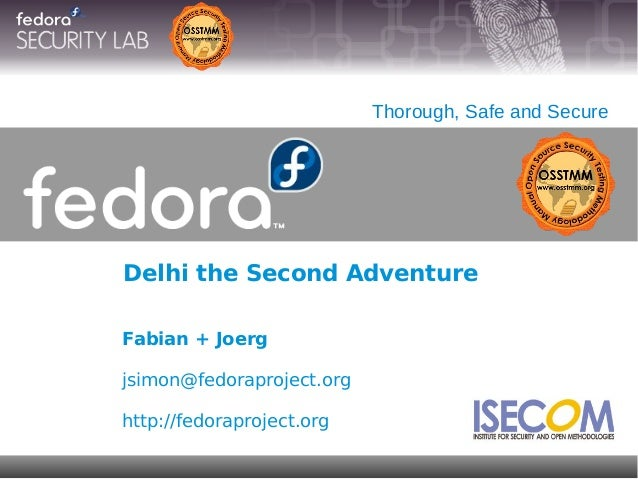 Delhi the Second Adventure Thorough, Safe and Secure Fabian + Joerg jsimon@fedoraproject.org http://fedoraproject.org