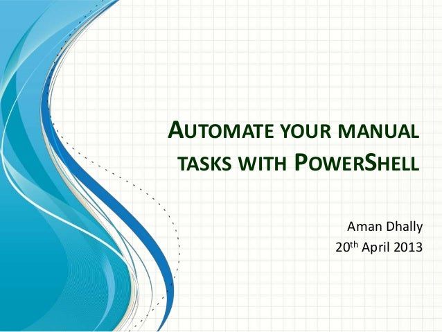 AUTOMATE YOUR MANUALTASKS WITH POWERSHELLAman Dhally20th April 2013