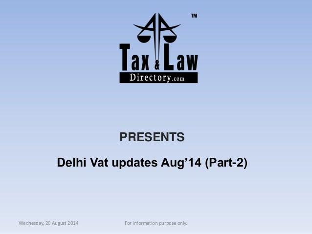 PRESENTS  Delhi Vat updates Aug'14 (Part-2)  Wednesday, 20 August 2014 For information purpose only.
