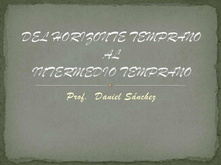 Prof.  Daniel Sánchez<br />DEL HORIZONTE TEMPRANO AL INTERMEDIO TEMPRANO<br />
