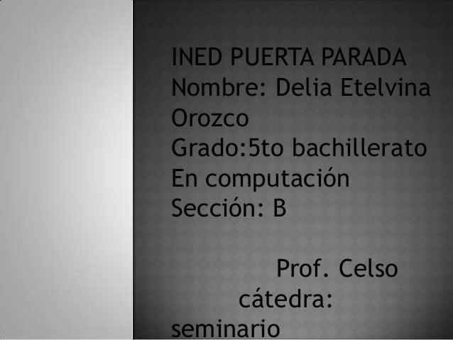 INED PUERTA PARADA Nombre: Delia Etelvina Orozco Grado:5to bachillerato En computación Sección: B Prof. Celso cátedra: sem...