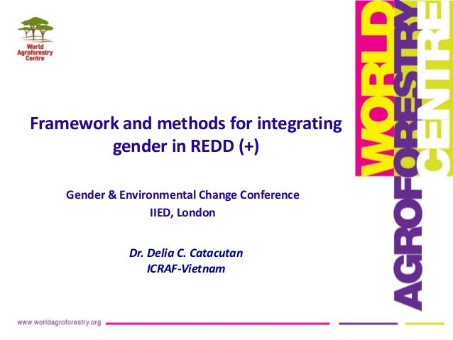 Framework and methods for integrating gender in REDD (+) Gender & Environmental Change Conference IIED, London Dr. Delia C...