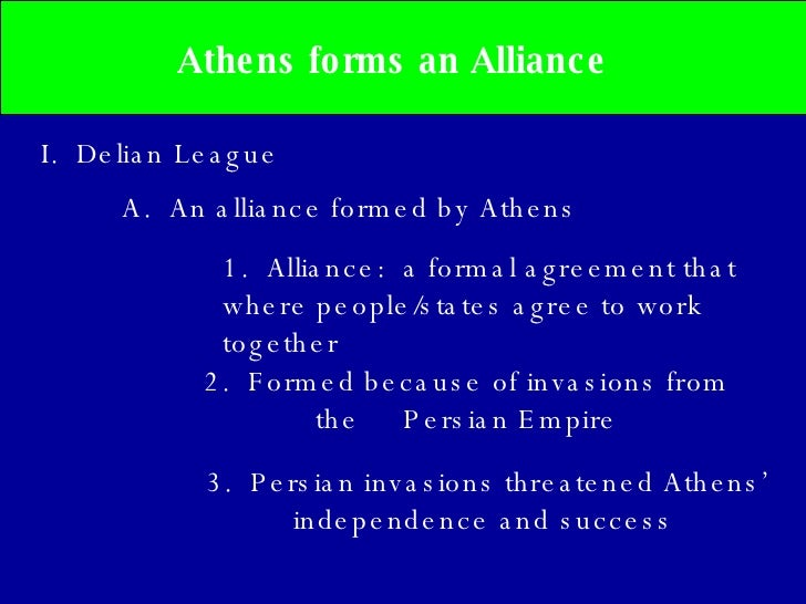 Athens forms an Alliance  I.  Delian League A.  An alliance formed by Athens 2.  Formed because of invasions from the  Per...