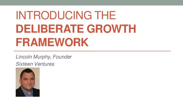 INTRODUCING THE DELIBERATE GROWTH FRAMEWORK Lincoln Murphy, Founder Sixteen Ventures