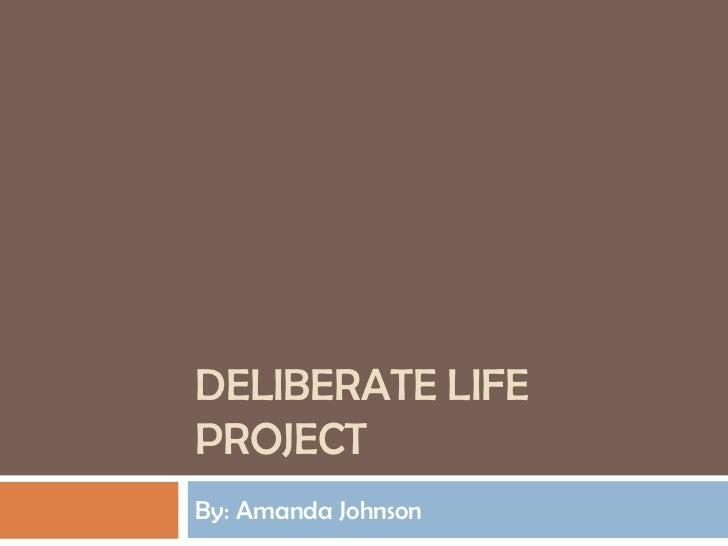 Deliberate Life Project <br />By: Amanda Johnson<br />