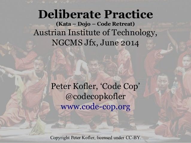 Deliberate Practice (Kata – Dojo – Code Retreat) Austrian Institute of Technology, NGCMS Jfx, June 2014 Peter Kofler, 'Cod...