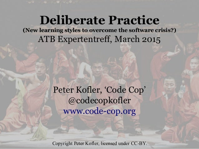 Deliberate Practice (New learning styles to overcome the software crisis?) ATB Expertentreff, March 2015 Peter Kofler, 'Co...