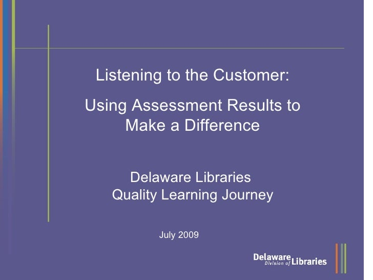 Listening to the Customer: Using Assessment Results to      Make a Difference        Delaware Libraries    Quality Learnin...