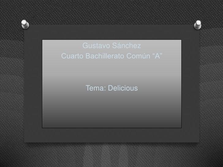 "Gustavo SánchezCuarto Bachillerato Común ""A""       Tema: Delicious"
