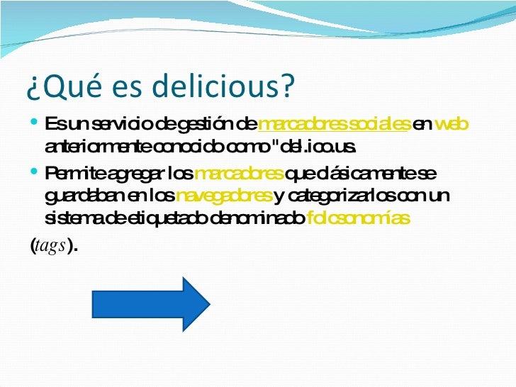 ¿Qué es delicious? <ul><li>Es un servicio de gestión de  marcadores  sociales  en  web  anteriormente conocido como &quot;...