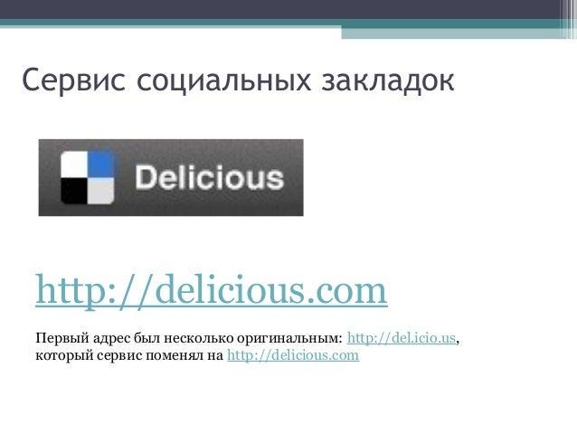 Сервис социальных закладок  http://delicious.com Первый адрес был несколько оригинальным: http://del.icio.us, который серв...