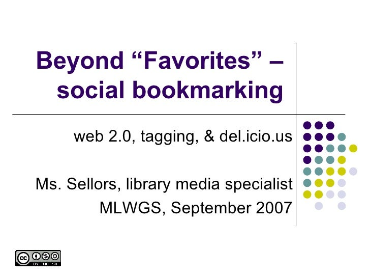 """Beyond """"Favorites"""" – social bookmarking web 2.0, tagging, & del.icio.us Ms. Sellors, library media specialist MLWGS, Septe..."""