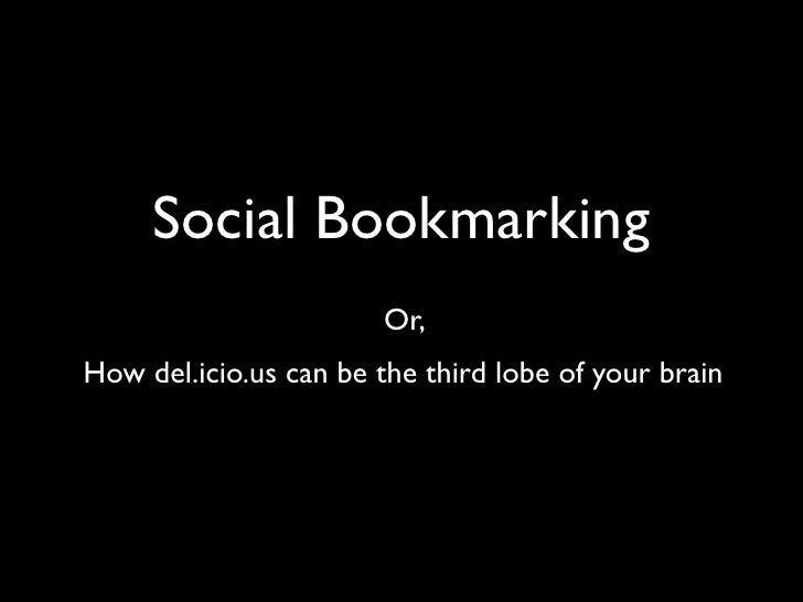 Social Bookmarking                        Or, How del.icio.us can be the third lobe of your brain