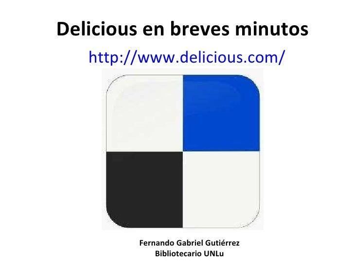 Delicious en breves minutos http:// www.delicious.com / Fernando Gabriel Gutiérrez Bibliotecario UNLu