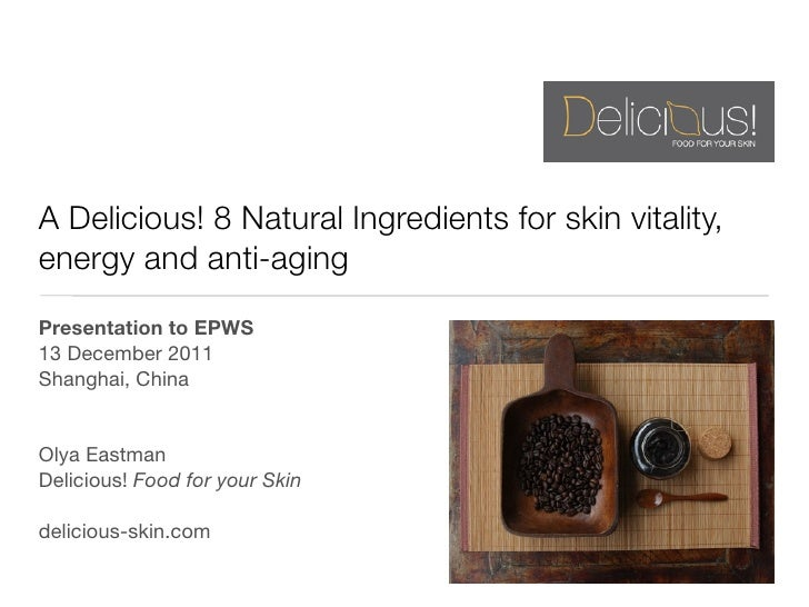 A Delicious! 8 Natural Ingredients for skin vitality,energy and anti-agingPresentation to EPWS13 December 2011Shanghai, Ch...