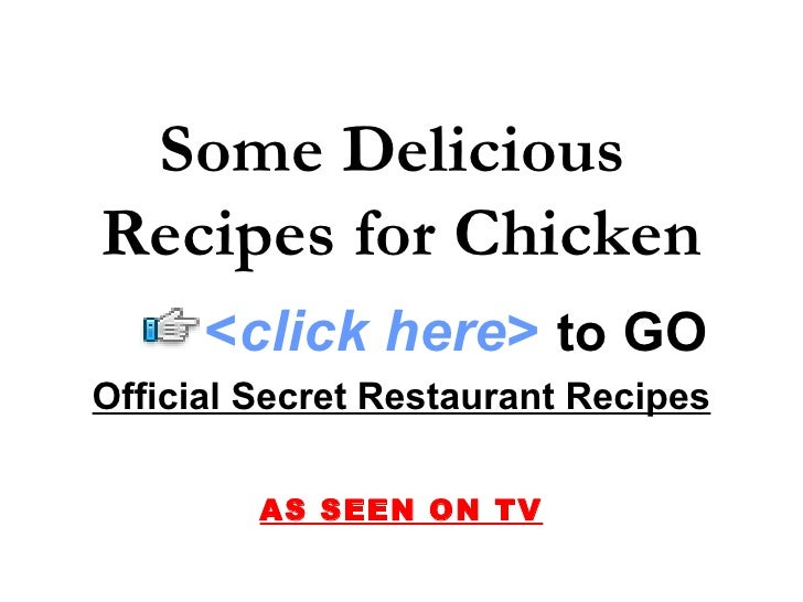 Some Delicious  Recipes for Chicken Official Secret Restaurant Recipes AS SEEN ON TV < click here >   to   GO