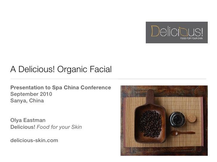 A Delicious! Organic FacialPresentation to Spa China ConferenceSeptember 2010Sanya, ChinaOlya EastmanDelicious! Food for y...