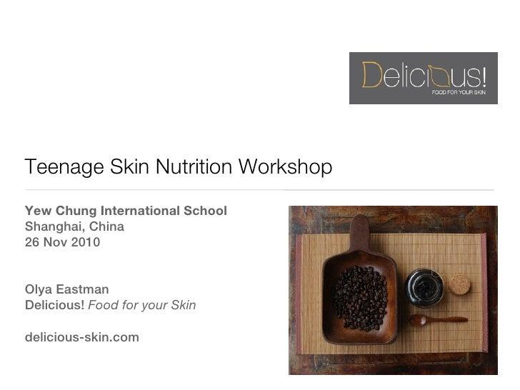 Teenage Skin Nutrition WorkshopYew Chung International SchoolShanghai, China26 Nov 2010Olya EastmanDelicious! Food for you...
