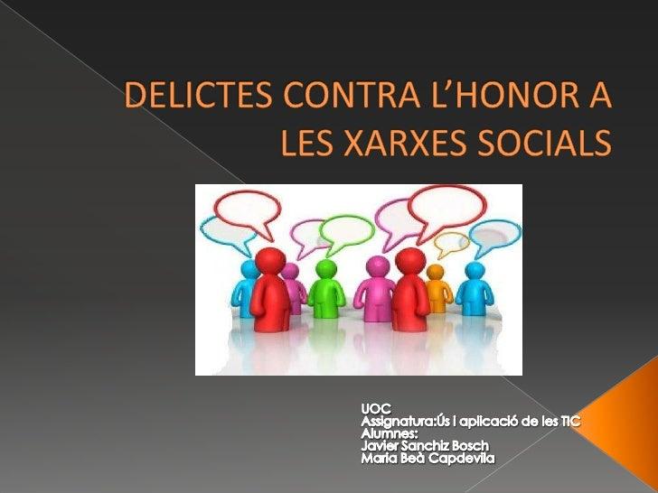 DELICTES CONTRA L'HONOR A LES XARXES SOCIALS<br />UOC<br />Assignatura:Ús i aplicació de les TIC<br />Alumnes:<br />Javier...
