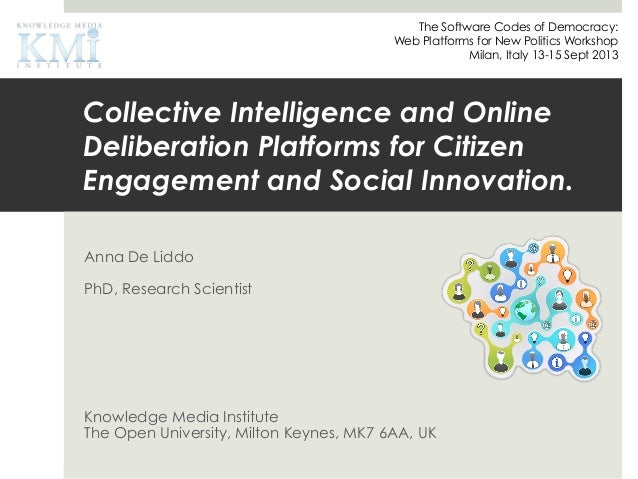 Collective Intelligence and Online Deliberation Platforms for Citizen Engagement and Social Innovation. Anna De Liddo PhD,...