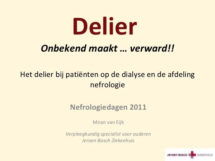 Delier  Onbekend maakt … verward!! Het delier bij patiënten op de dialyse en de afdeling nefrologie Nefrologiedagen 2011 M...