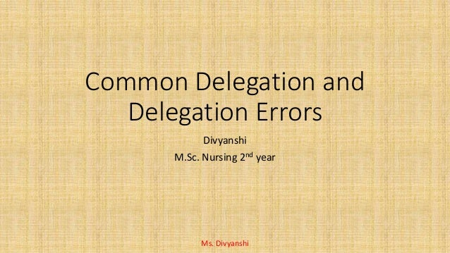 Common Delegation and Delegation Errors Divyanshi M.Sc. Nursing 2nd year Ms. Divyanshi