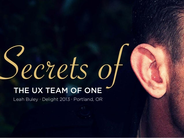 Secrets ofTHE UX TEAM OF ONE Leah Buley ∙ Delight 2013 ∙ Portland, OR