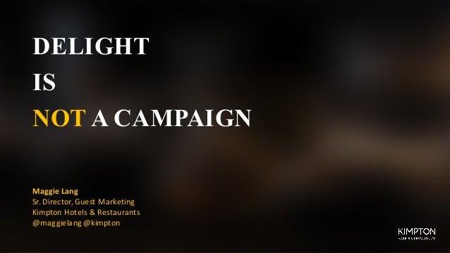 DELIGHT IS NOT A CAMPAIGN MaggieLang Sr.Director,GuestMarketing KimptonHotels&Restaurants @maggielang @kimpton