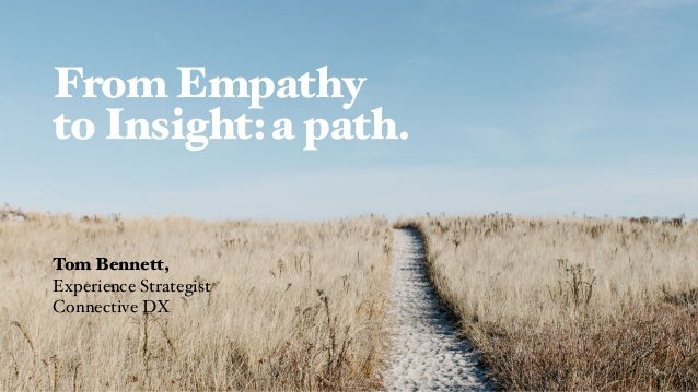 From Empathy to Insight:a path. Tom Bennett, Experience Strategist Connective DX
