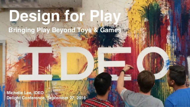 Design for Play Bringing Play Beyond Toys & Games Michelle Lee, IDEO Delight Conference, September 27, 2016