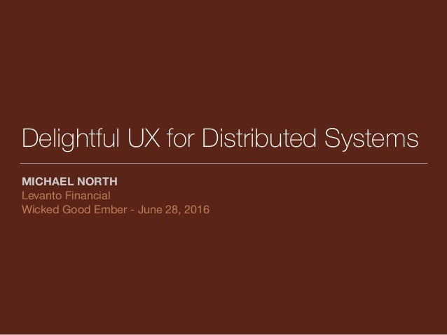 Delightful UX for Distributed Systems MICHAEL NORTH Levanto Financial  Wicked Good Ember - June 28, 2016