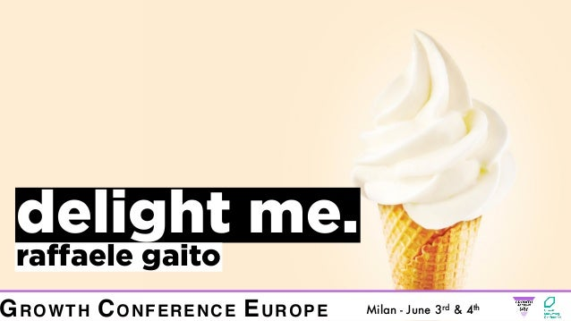 delight me. raffaele gaito Milan - June 3rd & 4th GROWTH CONFERENCE EUROPE