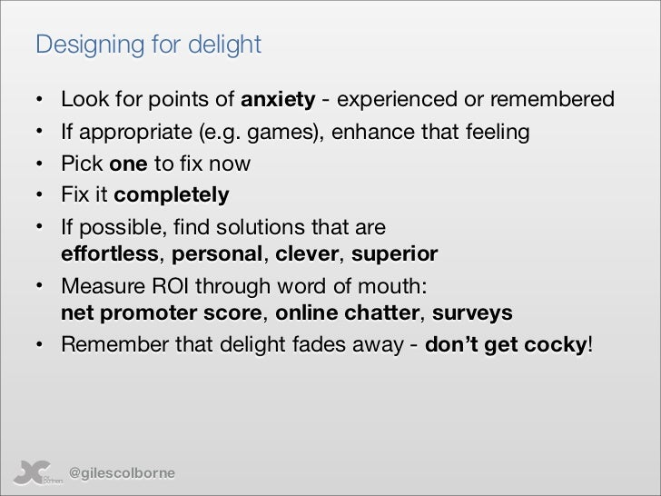 Designing for delight  • Look for points of anxiety - experienced or remembered • If appropriate (e.g. games), enhance tha...