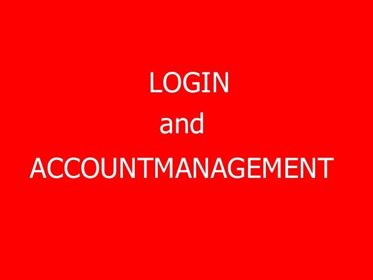 <ul><li>LOGIN  </li></ul><ul><li>and  </li></ul><ul><li>ACCOUNTMANAGEMENT   </li></ul>