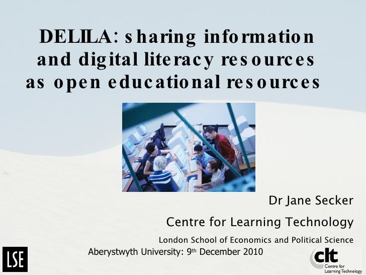 DELILA: sharing information and digital literacy resources as open educational resources   Dr Jane Secker Centre for Learn...