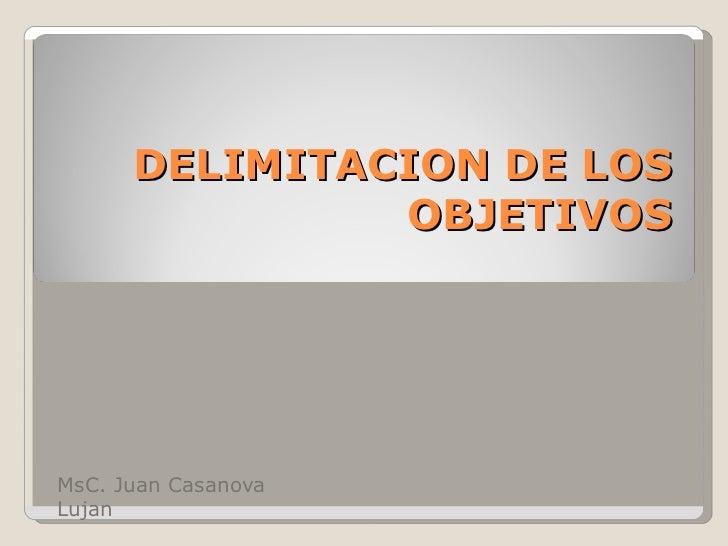 DELIMITACION DE LOS OBJETIVOS MsC. Juan Casanova Lujan