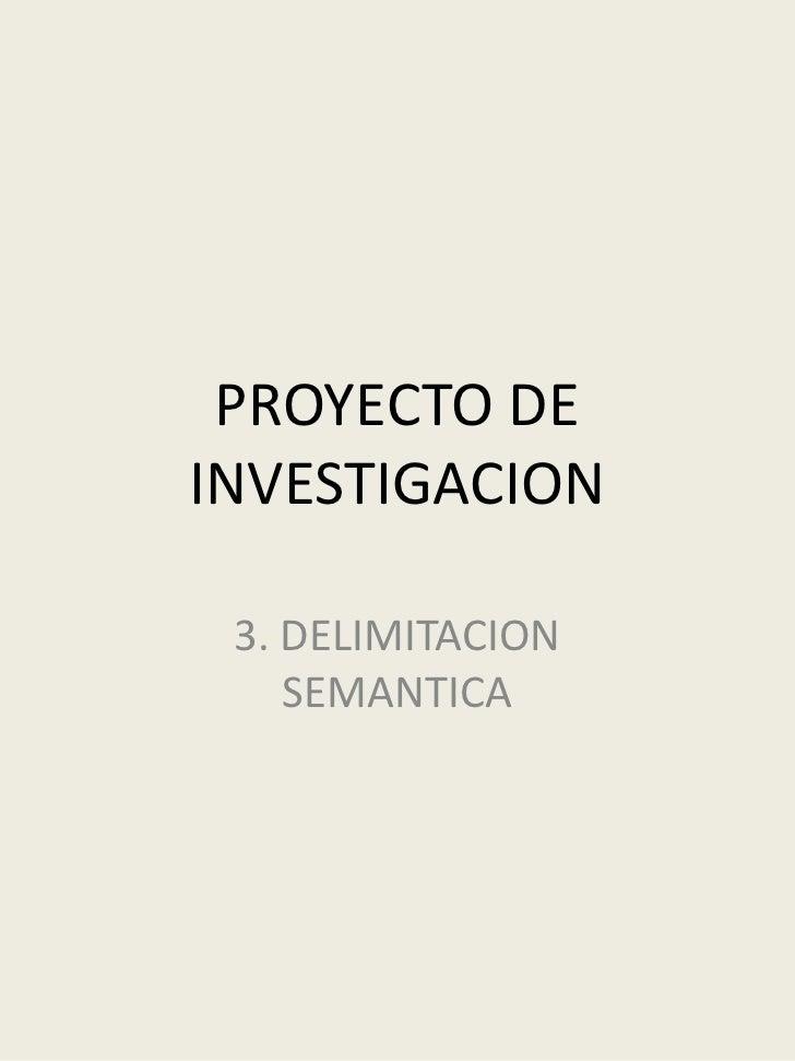 PROYECTO DE INVESTIGACION<br />3. DELIMITACION SEMANTICA<br />