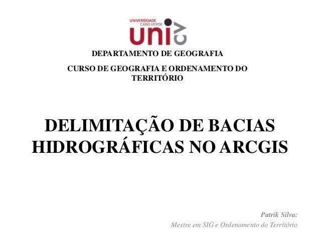 DELIMITAÇÃO DE BACIAS HIDROGRÁFICAS NO ARCGIS Patrik Silva: Mestre em SIG e Ordenamento do Território DEPARTAMENTO DE GEOG...