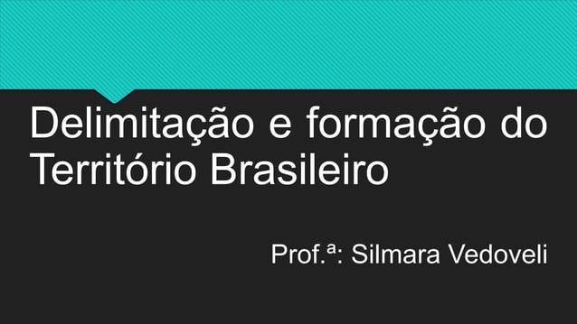 Delimitação e formação do Território Brasileiro Prof.ª: Silmara Vedoveli